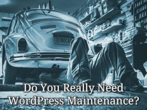 Do You Really Need WordPress Maintenance?