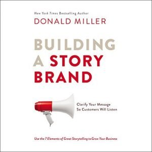 Building a StoryBrand: Clarify Your Message So Customers Will Listen (Book Summary)